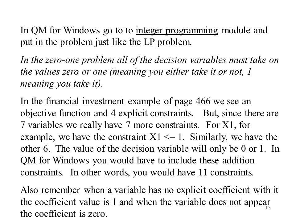 15 In QM for Windows go to to integer programming module and put in the problem just like the LP problem.