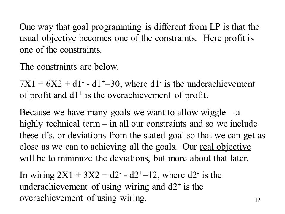 18 One way that goal programming is different from LP is that the usual objective becomes one of the constraints.