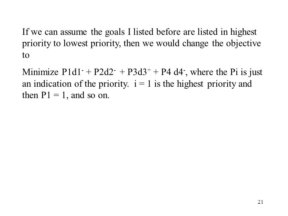 21 If we can assume the goals I listed before are listed in highest priority to lowest priority, then we would change the objective to Minimize P1d1 - + P2d2 - + P3d3 + + P4 d4 -, where the Pi is just an indication of the priority.