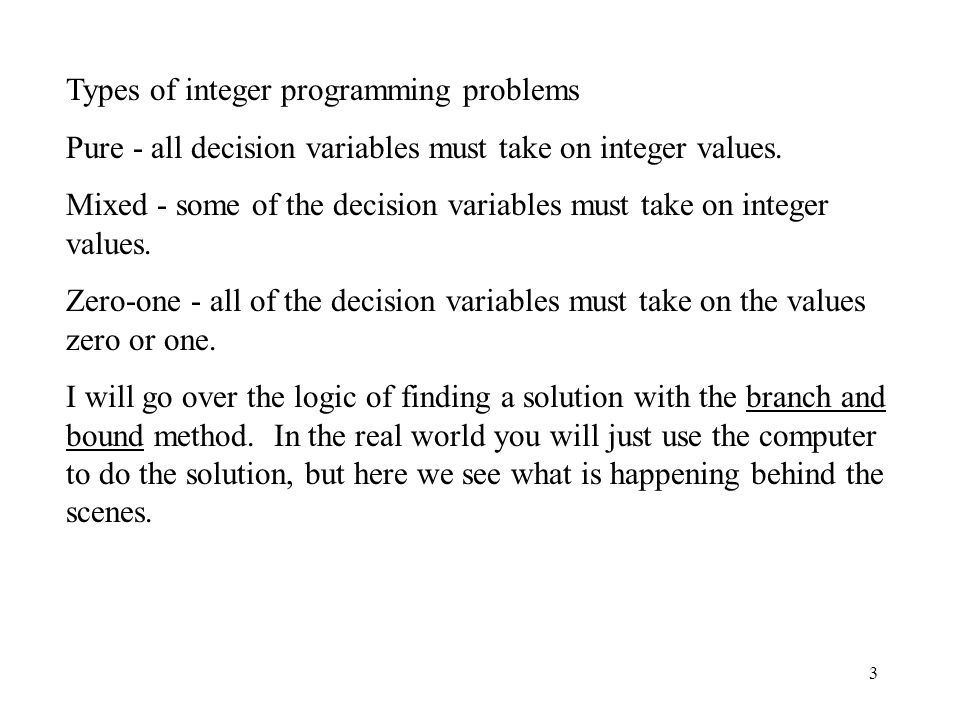 3 Types of integer programming problems Pure - all decision variables must take on integer values.