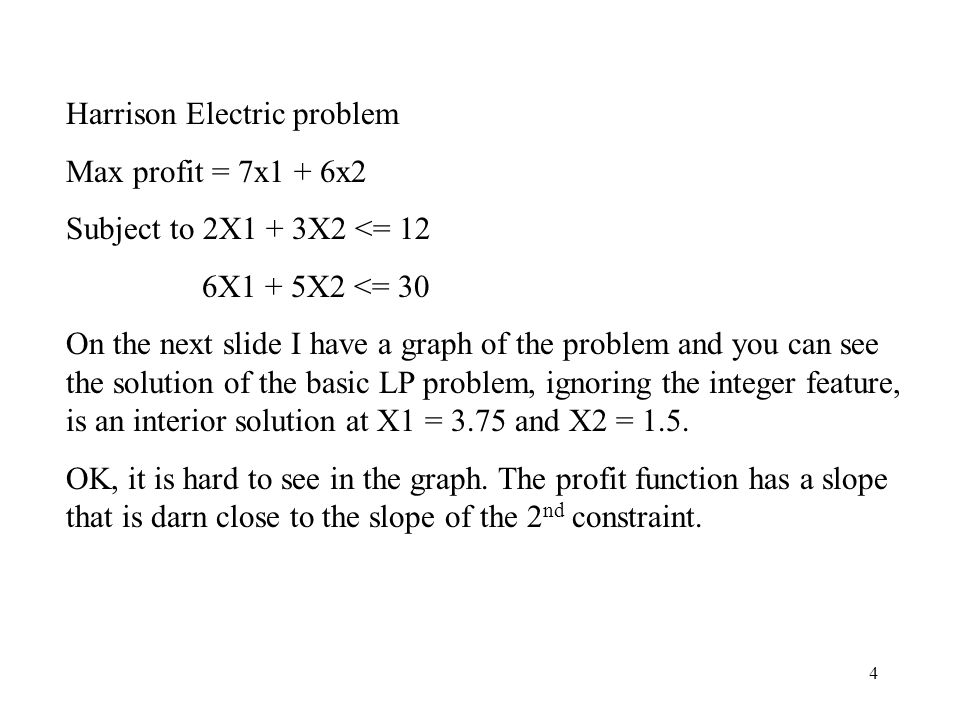 4 Harrison Electric problem Max profit = 7x1 + 6x2 Subject to 2X1 + 3X2 <= 12 6X1 + 5X2 <= 30 On the next slide I have a graph of the problem and you can see the solution of the basic LP problem, ignoring the integer feature, is an interior solution at X1 = 3.75 and X2 = 1.5.