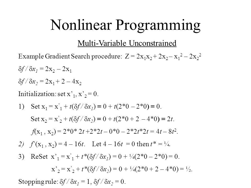 Nonlinear Programming Multi-Variable Unconstrained Example Gradient Search procedure: Z = 2x 1 x 2 + 2x 2 – x 1 2 – 2x 2 2  f /  x 1 = 2x 2 – 2x 1 