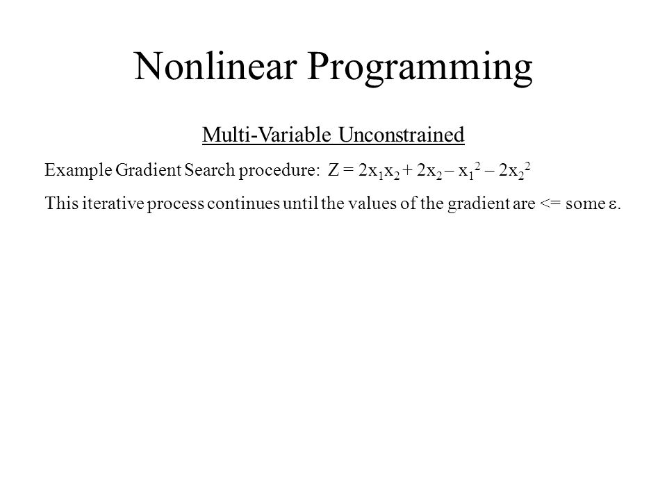 Nonlinear Programming Multi-Variable Unconstrained Example Gradient Search procedure: Z = 2x 1 x 2 + 2x 2 – x 1 2 – 2x 2 2  his iterative process con