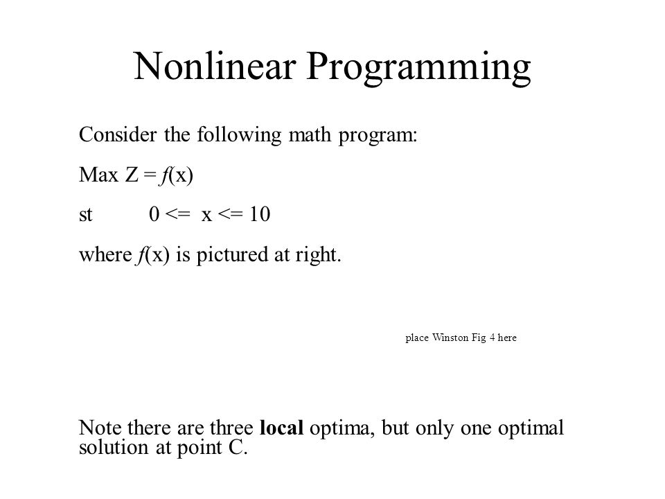 Nonlinear Programming Consider the following math program: Max Z = f(x) st 0 <= x <= 10 where f(x) is pictured at right. place Winston Fig 4 here Note