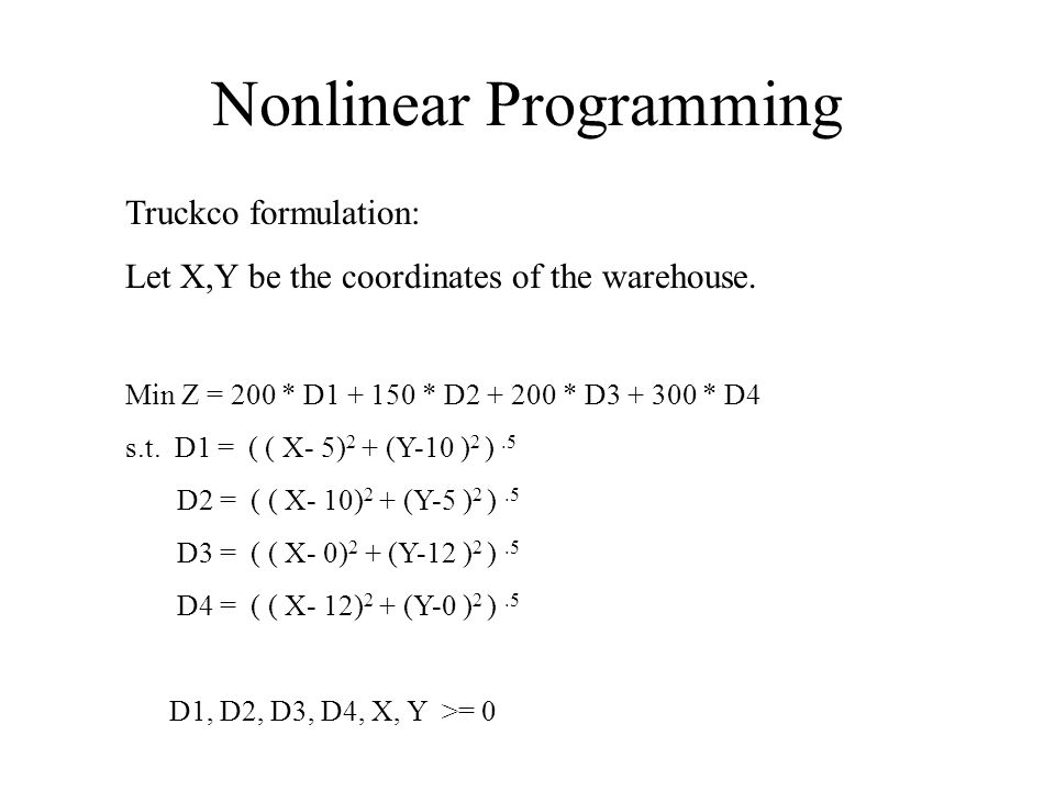 Nonlinear Programming Truckco formulation: Let X,Y be the coordinates of the warehouse. Min Z = 200 * D1 + 150 * D2 + 200 * D3 + 300 * D4 s.t. D1 = (