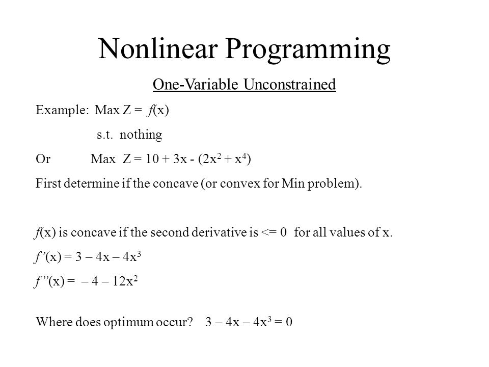 Nonlinear Programming One-Variable Unconstrained Example: Max Z = f(x) s.t. nothing Or Max Z = 10 + 3x - (2x 2 + x 4 ) First determine if the concave