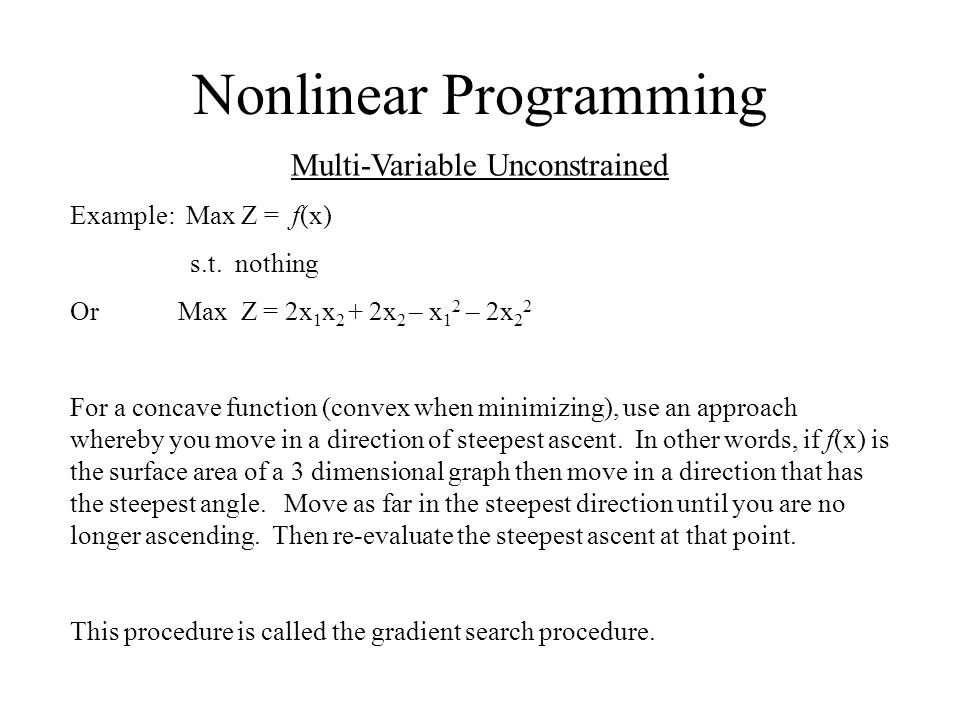 Nonlinear Programming Multi-Variable Unconstrained Example: Max Z = f(x) s.t. nothing Or Max Z = 2x 1 x 2 + 2x 2 – x 1 2 – 2x 2 2 For a concave functi