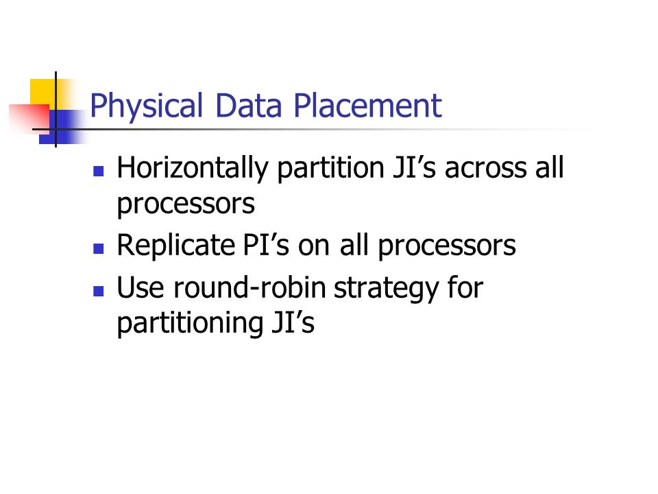 Physical Data Placement Horizontally partition JI's across all processors Replicate PI's on all processors Use round-robin strategy for partitioning JI's