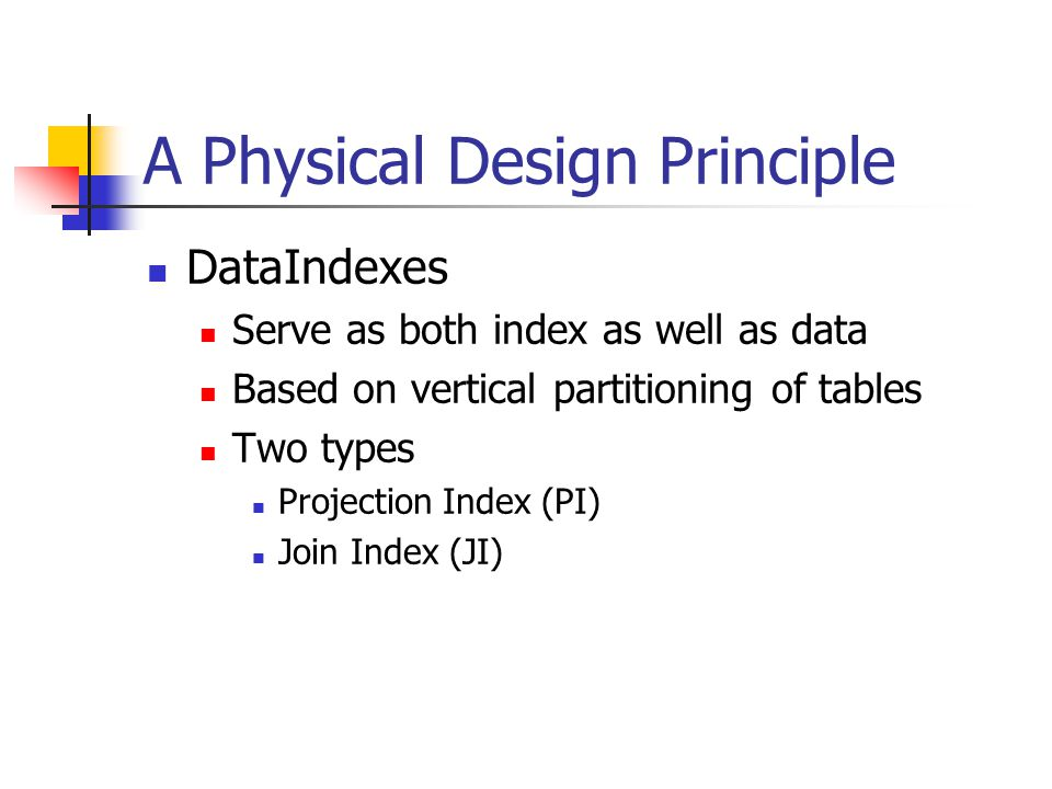A Physical Design Principle DataIndexes Serve as both index as well as data Based on vertical partitioning of tables Two types Projection Index (PI) Join Index (JI)