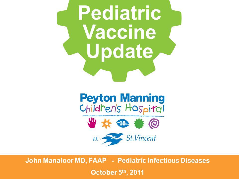 John Manaloor MD, FAAP - Pediatric Infectious Diseases October 5 th, 2011 Pediatric Vaccine Update