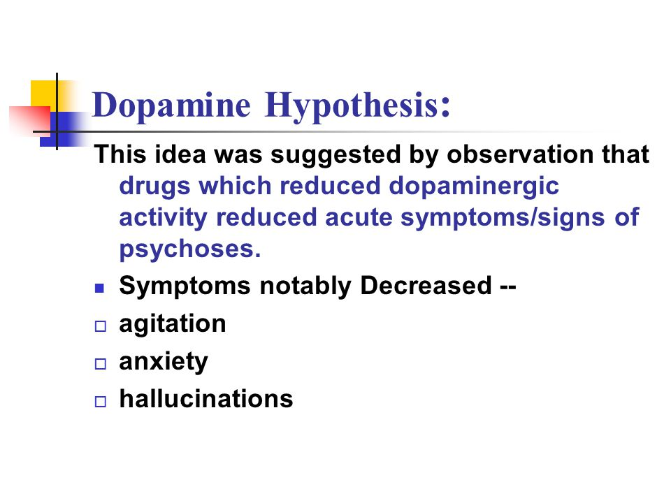 Dopamine Hypothesis : This idea was suggested by observation that drugs which reduced dopaminergic activity reduced acute symptoms/signs of psychoses.