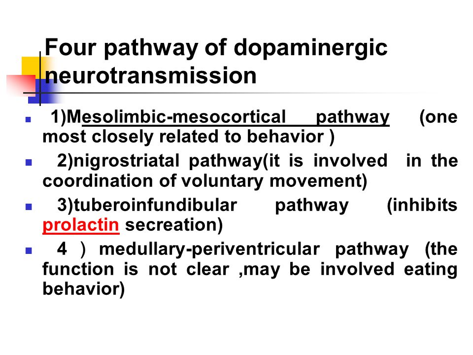 Four pathway of dopaminergic neurotransmission 1)Mesolimbic-mesocortical pathway (one most closely related to behavior ) 2)nigrostriatal pathway(it is involved in the coordination of voluntary movement) 3)tuberoinfundibular pathway (inhibits prolactin secreation) prolactin 4 ) medullary-periventricular pathway (the function is not clear,may be involved eating behavior)