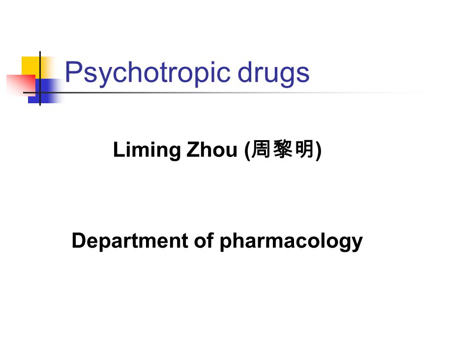 Psychotropic drugs Liming Zhou ( 周黎明 ) Department of pharmacology
