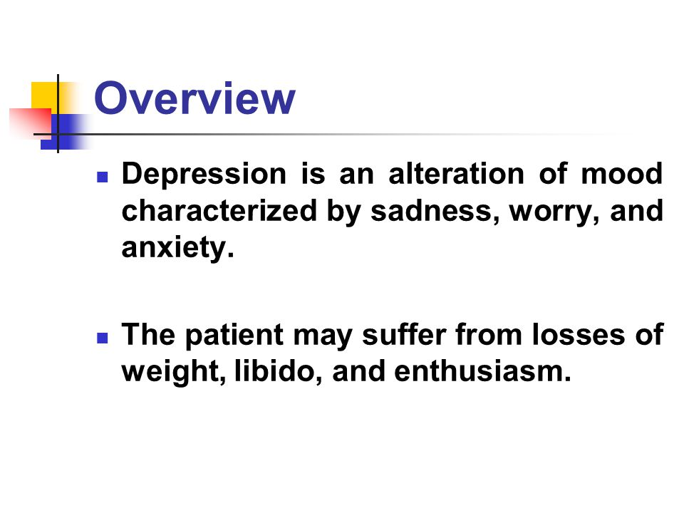 Overview Depression is an alteration of mood characterized by sadness, worry, and anxiety.