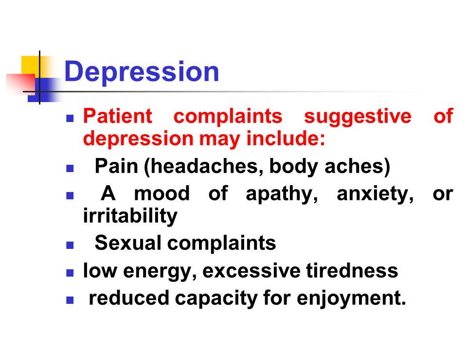 Depression Patient complaints suggestive of depression may include: Pain (headaches, body aches) A mood of apathy, anxiety, or irritability Sexual complaints low energy, excessive tiredness reduced capacity for enjoyment.