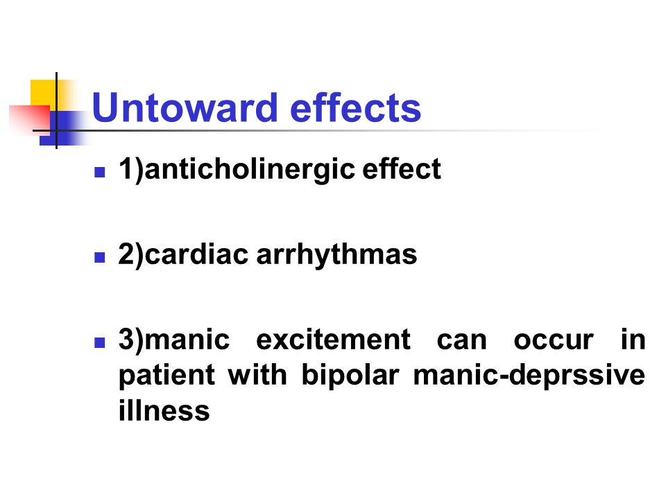 Untoward effects 1)anticholinergic effect 2)cardiac arrhythmas 3)manic excitement can occur in patient with bipolar manic-deprssive illness