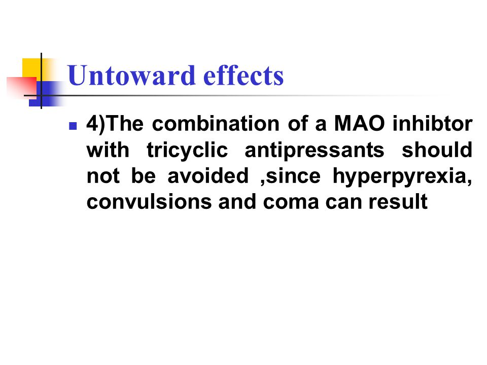 Untoward effects 4)The combination of a MAO inhibtor with tricyclic antipressants should not be avoided,since hyperpyrexia, convulsions and coma can result