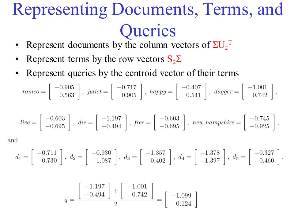 Representing Documents, Terms, and Queries Represent documents by the column vectors of  U 2 T Represent terms by the row vectors S 2  Represent que