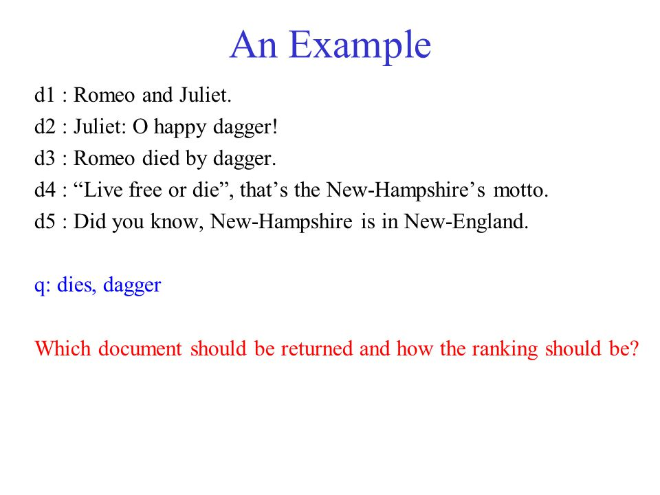 "An Example d1 : Romeo and Juliet. d2 : Juliet: O happy dagger! d3 : Romeo died by dagger. d4 : ""Live free or die"", that's the New-Hampshire's motto. d"