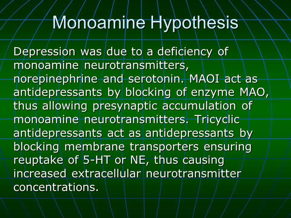 Monoamine Hypothesis Depression was due to a deficiency of monoamine neurotransmitters, norepinephrine and serotonin.