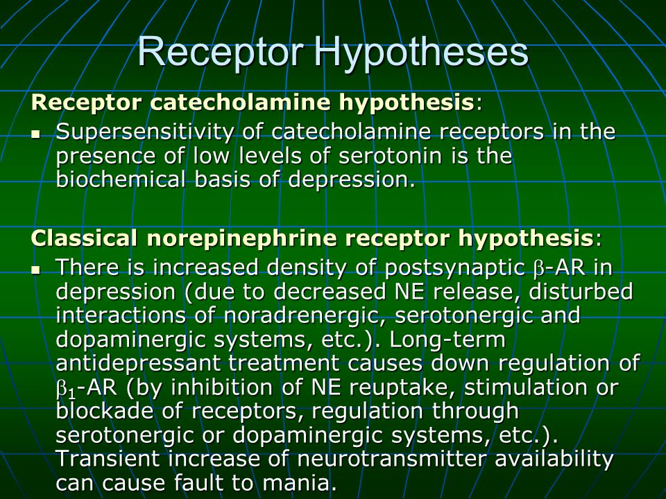 Receptor Hypotheses Receptor catecholamine hypothesis: Supersensitivity of catecholamine receptors in the presence of low levels of serotonin is the biochemical basis of depression.