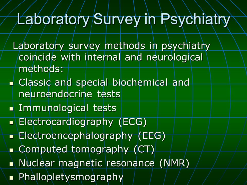 Laboratory Survey in Psychiatry Laboratory survey methods in psychiatry coincide with internal and neurological methods: Laboratory survey methods in psychiatry coincide with internal and neurological methods: Classic and special biochemical and neuroendocrine tests Classic and special biochemical and neuroendocrine tests Immunological tests Immunological tests Electrocardiography (ECG) Electrocardiography (ECG) Electroencephalography (EEG) Electroencephalography (EEG) Computed tomography (CT) Computed tomography (CT) Nuclear magnetic resonance (NMR) Nuclear magnetic resonance (NMR) Phallopletysmography Phallopletysmography