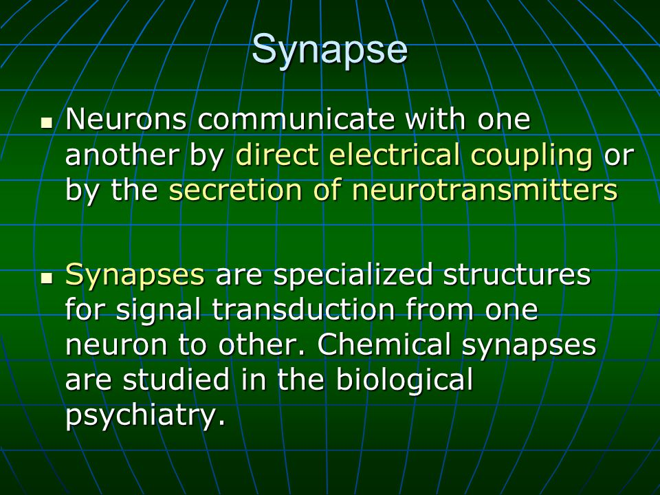 Synapse Neurons communicate with one another by direct electrical coupling or by the secretion of neurotransmitters Neurons communicate with one another by direct electrical coupling or by the secretion of neurotransmitters Synapses are specialized structures for signal transduction from one neuron to other.