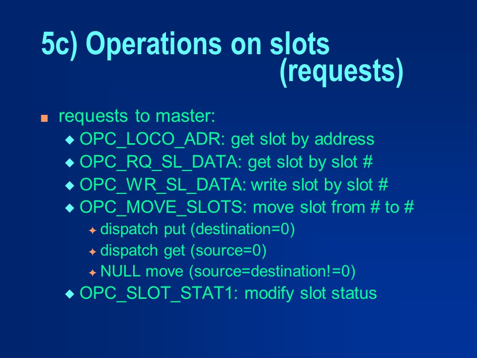 5c) Operations on slots (requests) n requests to master: u OPC_LOCO_ADR: get slot by address u OPC_RQ_SL_DATA: get slot by slot # u OPC_WR_SL_DATA: wr