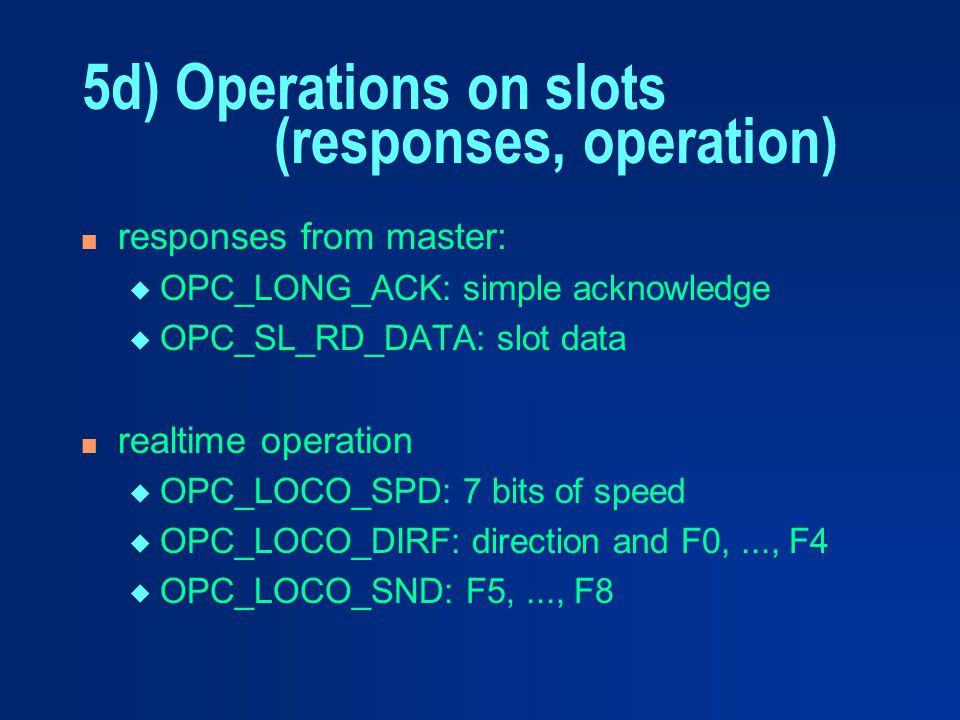 n responses from master: u OPC_LONG_ACK: simple acknowledge u OPC_SL_RD_DATA: slot data n realtime operation u OPC_LOCO_SPD: 7 bits of speed u OPC_LOC