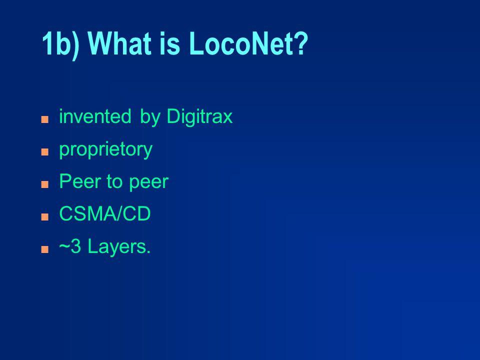 1b) What is LocoNet? n invented by Digitrax n proprietory n Peer to peer n CSMA/CD n ~3 Layers.