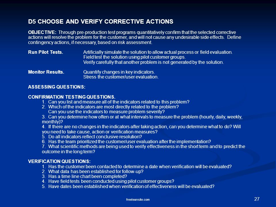 27 freeleansite.com D5 CHOOSE AND VERIFY CORRECTIVE ACTIONS OBJECTIVE: Through pre-production test programs quantitatively confirm that the selected corrective actions will resolve the problem for the customer, and will not cause any undesirable side effects.