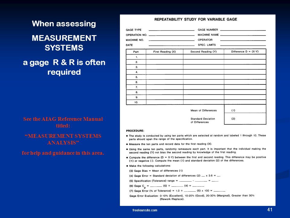 41 freeleansite.com When assessing MEASUREMENT SYSTEMS a gage R & R is often required See the AIAG Reference Manual titled: MEASUREMENT SYSTEMS ANALYSIS for help and guidance in this area.