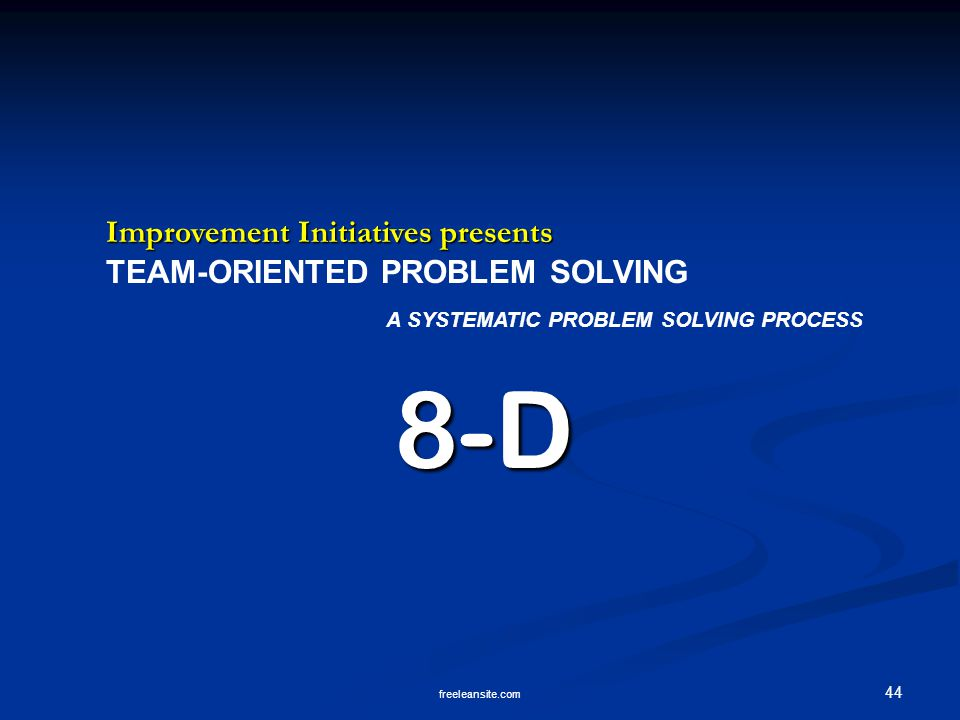 44 freeleansite.com Improvement Initiatives presents TEAM-ORIENTED PROBLEM SOLVING A SYSTEMATIC PROBLEM SOLVING PROCESS8-D