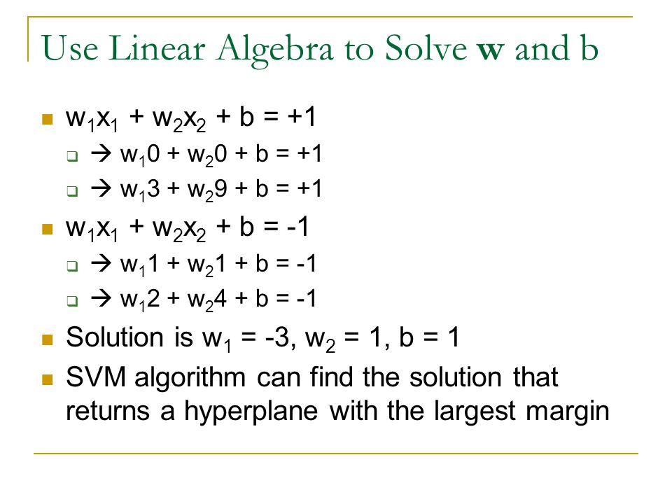Use Linear Algebra to Solve w and b w 1 x 1 + w 2 x 2 + b = +1   w 1 0 + w 2 0 + b = +1   w 1 3 + w 2 9 + b = +1 w 1 x 1 + w 2 x 2 + b = -1   w