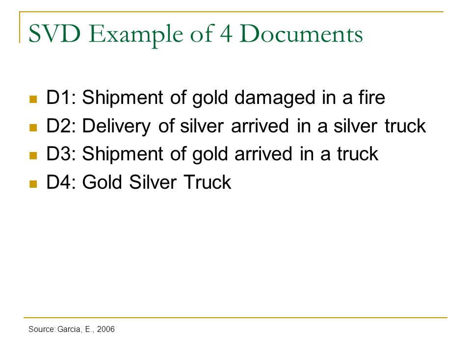 SVD Example of 4 Documents D1: Shipment of gold damaged in a fire D2: Delivery of silver arrived in a silver truck D3: Shipment of gold arrived in a t