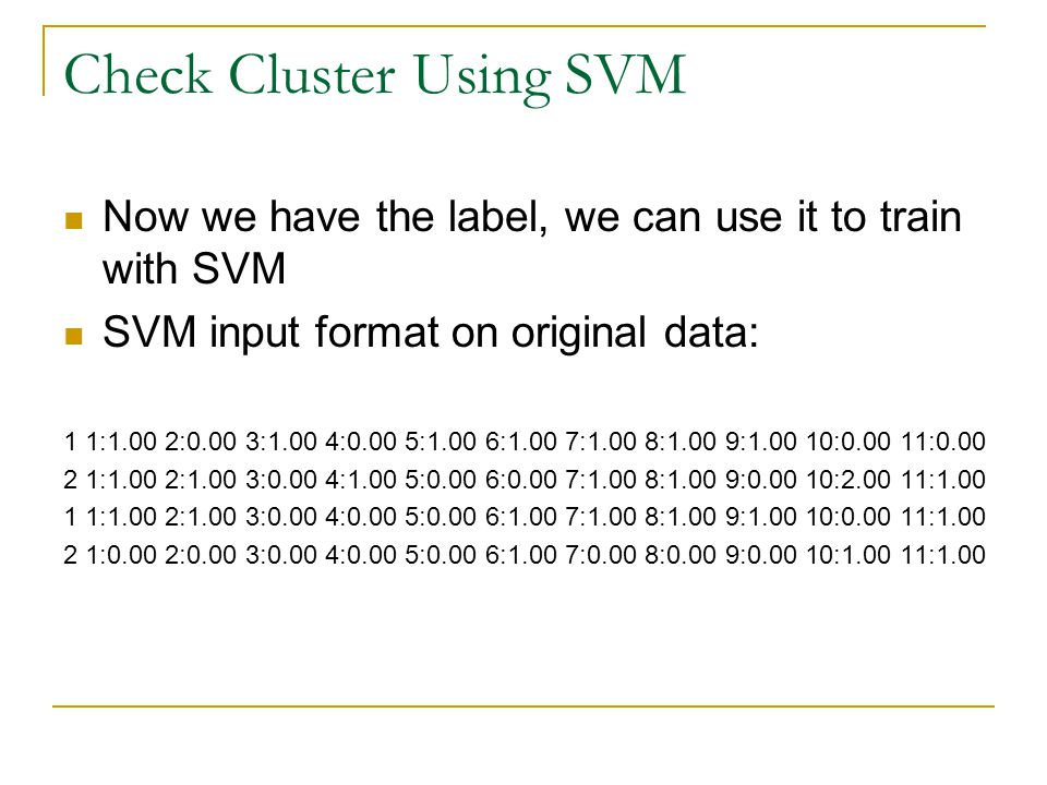 Check Cluster Using SVM Now we have the label, we can use it to train with SVM SVM input format on original data: 1 1:1.00 2:0.00 3:1.00 4:0.00 5:1.00