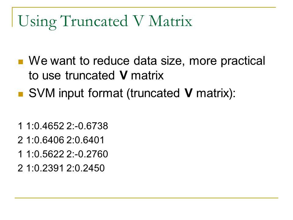 Using Truncated V Matrix We want to reduce data size, more practical to use truncated V matrix SVM input format (truncated V matrix): 1 1:0.4652 2:-0.