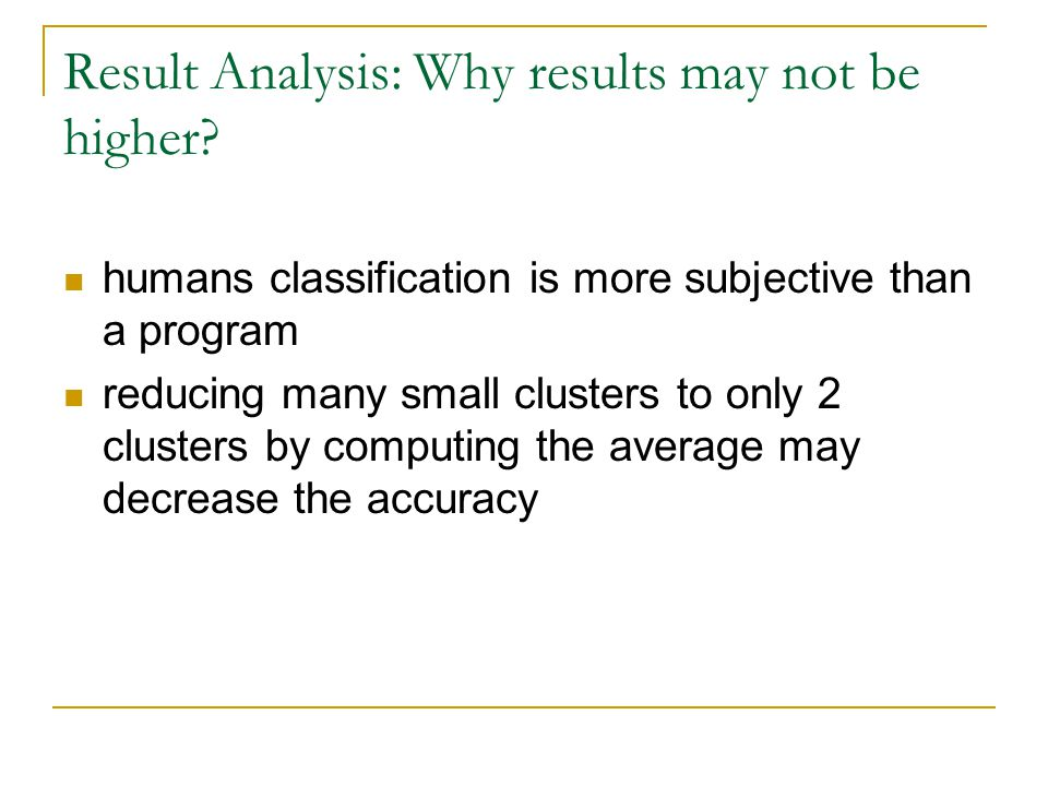 Result Analysis: Why results may not be higher? humans classification is more subjective than a program reducing many small clusters to only 2 cluster