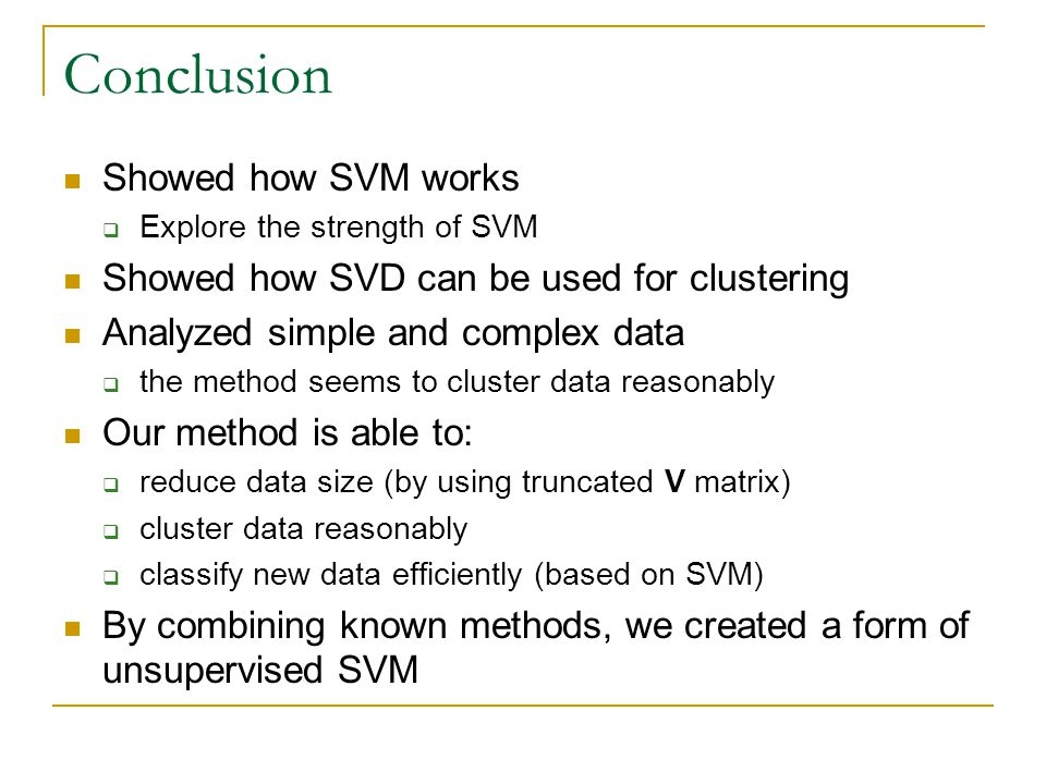 Conclusion Showed how SVM works  Explore the strength of SVM Showed how SVD can be used for clustering Analyzed simple and complex data  the method