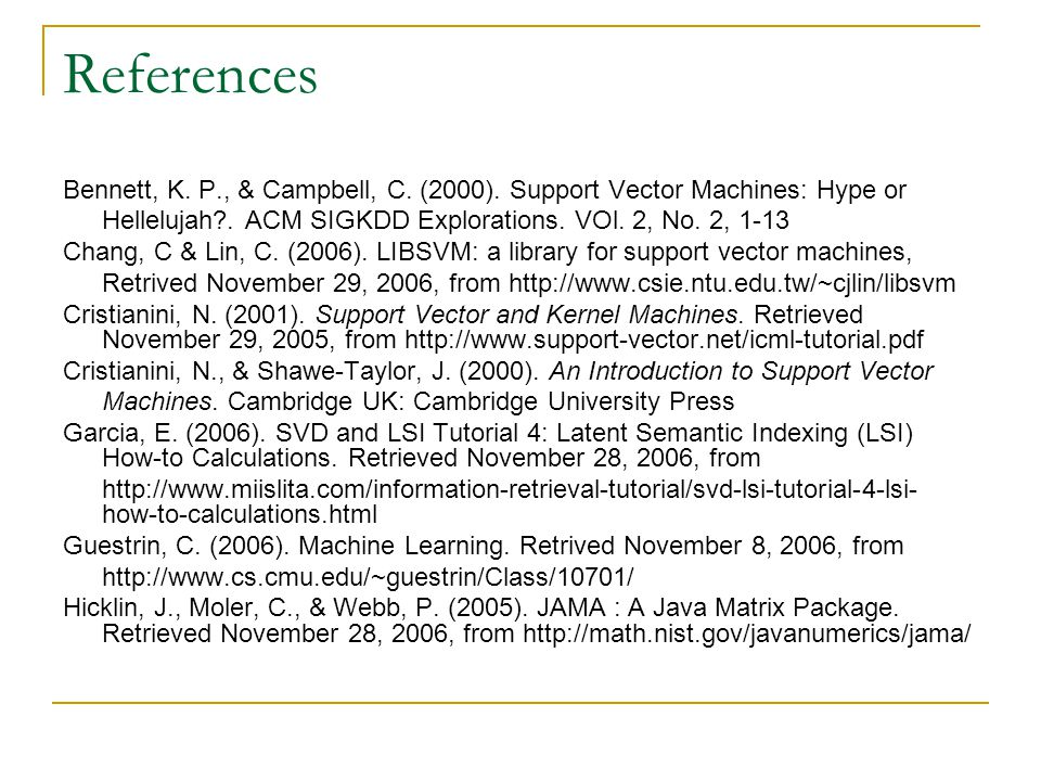 References Bennett, K. P., & Campbell, C. (2000). Support Vector Machines: Hype or Hellelujah?. ACM SIGKDD Explorations. VOl. 2, No. 2, 1-13 Chang, C