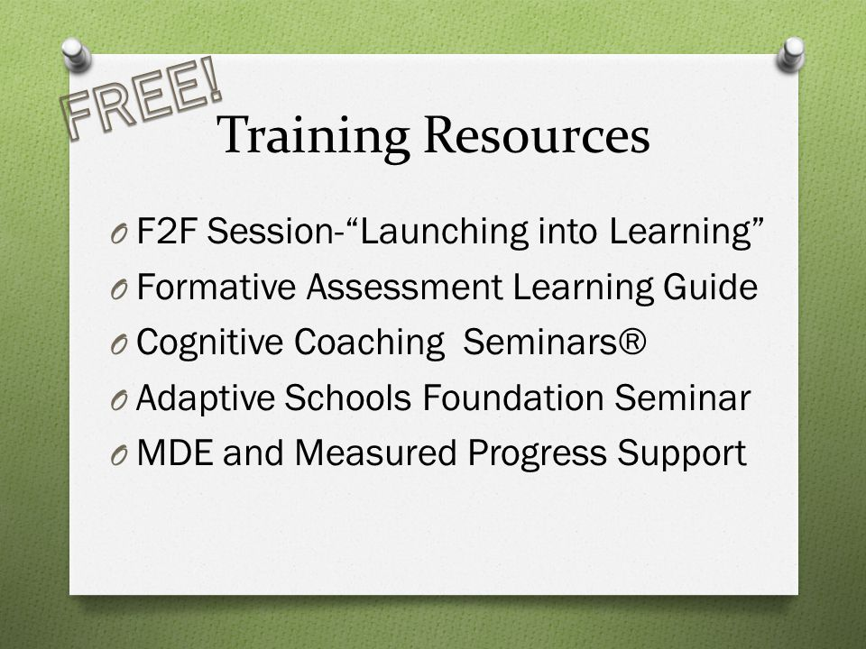 Training Resources O F2F Session- Launching into Learning O Formative Assessment Learning Guide O Cognitive Coaching Seminars® O Adaptive Schools Foundation Seminar O MDE and Measured Progress Support