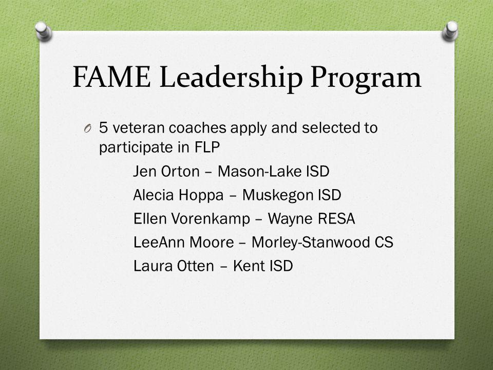 FAME Leadership Program O 5 veteran coaches apply and selected to participate in FLP Jen Orton – Mason-Lake ISD Alecia Hoppa – Muskegon ISD Ellen Vorenkamp – Wayne RESA LeeAnn Moore – Morley-Stanwood CS Laura Otten – Kent ISD