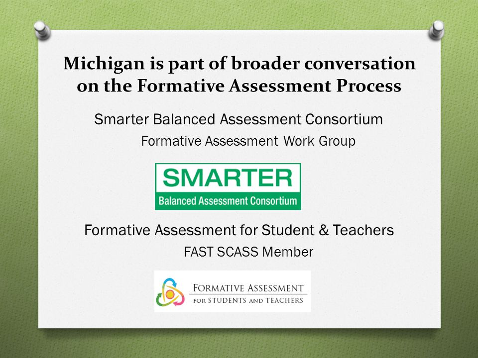 Michigan is part of broader conversation on the Formative Assessment Process Smarter Balanced Assessment Consortium Formative Assessment Work Group Formative Assessment for Student & Teachers FAST SCASS Member