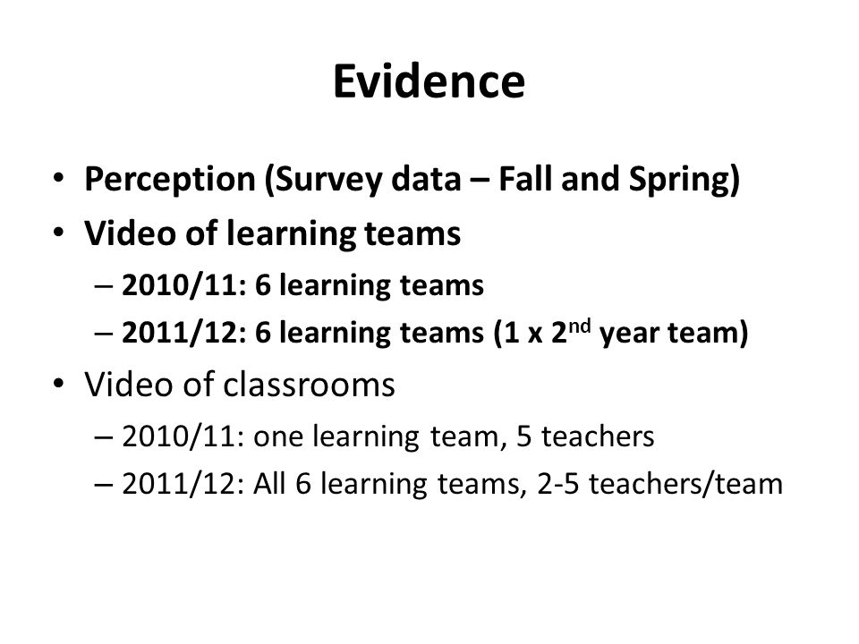 Evidence Perception (Survey data – Fall and Spring) Video of learning teams – 2010/11: 6 learning teams – 2011/12: 6 learning teams (1 x 2 nd year team) Video of classrooms – 2010/11: one learning team, 5 teachers – 2011/12: All 6 learning teams, 2-5 teachers/team