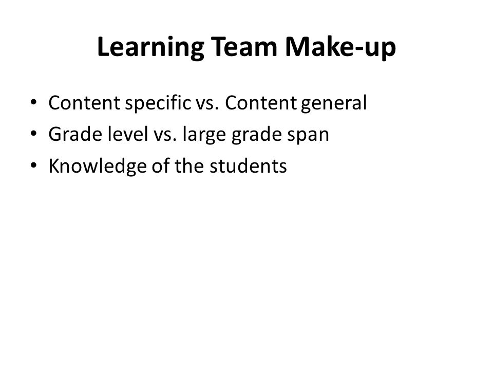 Learning Team Make-up Content specific vs. Content general Grade level vs.