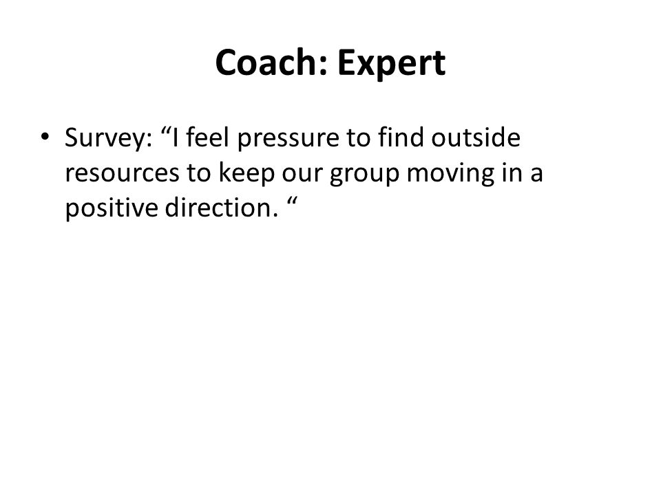Coach: Expert Survey: I feel pressure to find outside resources to keep our group moving in a positive direction.