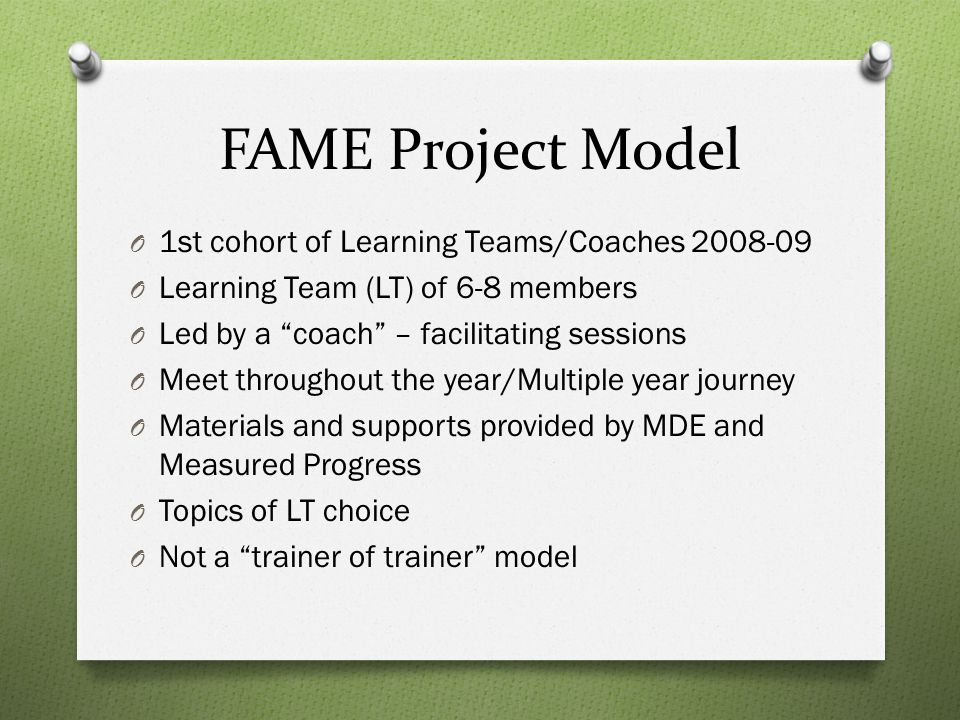 FAME Leadership Program Learning Objectives O Understand & conceptualize the components of the FAME project O Conduct the one-day launch O Understand the theory and research behind formative assessment (readings, project) O Reflect on knowledge with peers and specialist O Facilitate and coach a group of coaches with the FAME project