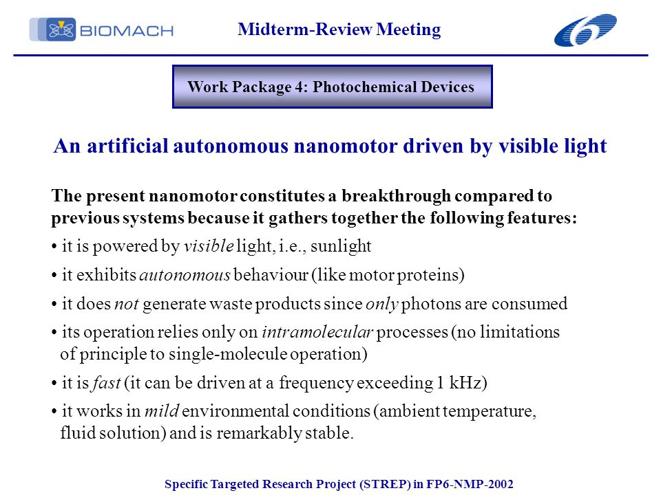 Midterm-Review Meeting Specific Targeted Research Project (STREP) in FP6-NMP-2002 Work Package 4: Photochemical Devices An artificial autonomous nanomotor driven by visible light The present nanomotor constitutes a breakthrough compared to previous systems because it gathers together the following features: it is powered by visible light, i.e., sunlight it exhibits autonomous behaviour (like motor proteins) it does not generate waste products since only photons are consumed its operation relies only on intramolecular processes (no limitations of principle to single-molecule operation) it is fast (it can be driven at a frequency exceeding 1 kHz) it works in mild environmental conditions (ambient temperature, fluid solution) and is remarkably stable.