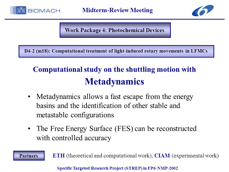Midterm-Review Meeting Specific Targeted Research Project (STREP) in FP6-NMP-2002 Work Package 4: Photochemical Devices Metadynamics Metadynamics allows a fast escape from the energy basins and the identification of other stable and metastable configurations The Free Energy Surface (FES) can be reconstructed with controlled accuracy Computational study on the shuttling motion with ETH (theoretical and computational work); CIAM (experimental work) Partners D4-2 (m18): Computational treatment of light-induced rotary movements in LFMCs