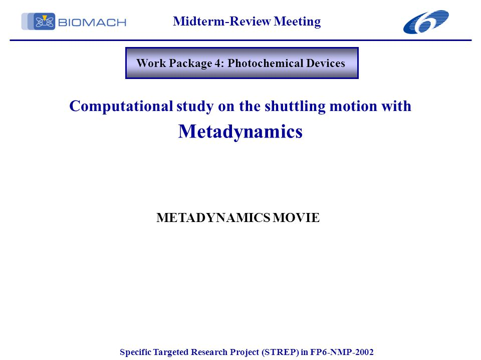 Midterm-Review Meeting Specific Targeted Research Project (STREP) in FP6-NMP-2002 Work Package 4: Photochemical Devices Metadynamics Computational study on the shuttling motion with METADYNAMICS MOVIE